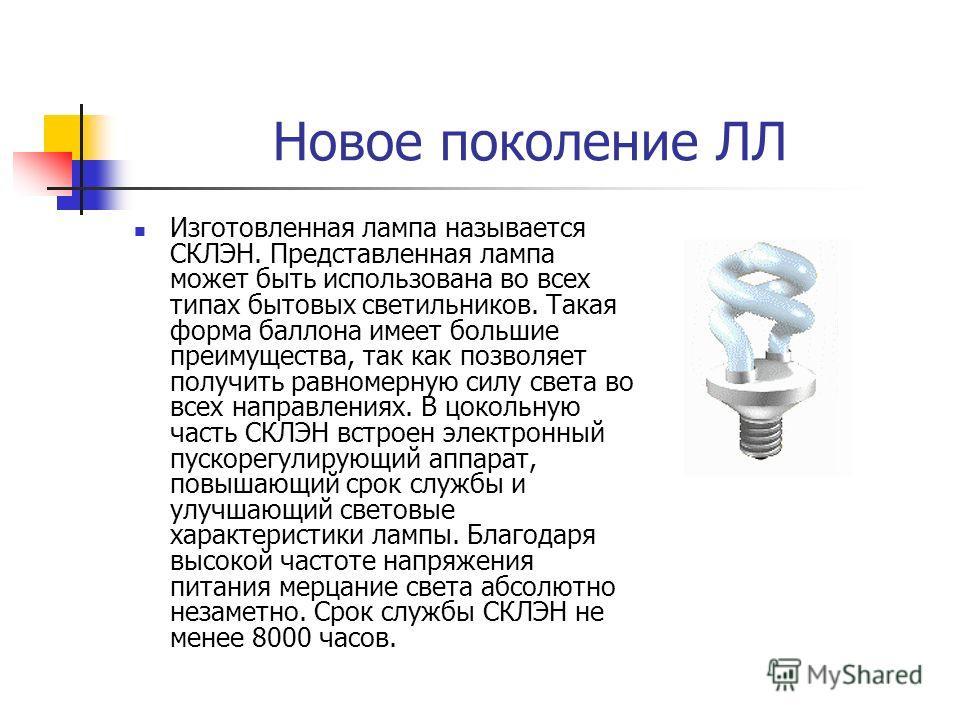 Новое поколение ЛЛ Изготовленная лампа называется СКЛЭН. Представленная лампа может быть использована во всех типах бытовых светильников. Такая форма баллона имеет большие преимущества, так как позволяет получить равномерную силу света во всех направ
