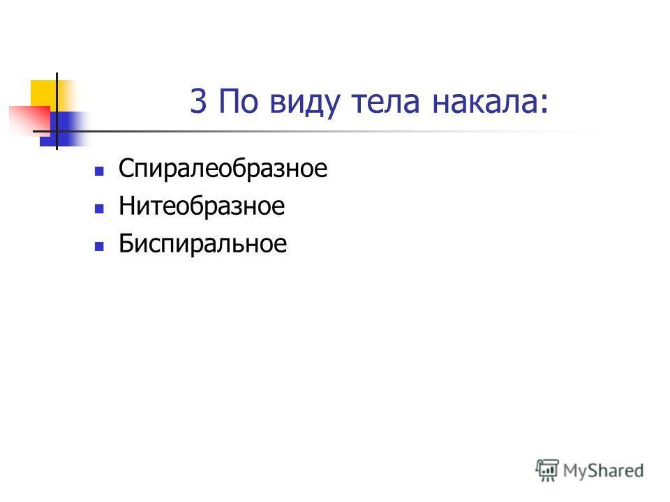 3 По виду тела накала: Спиралеобразное Нитеобразное Биспиральное