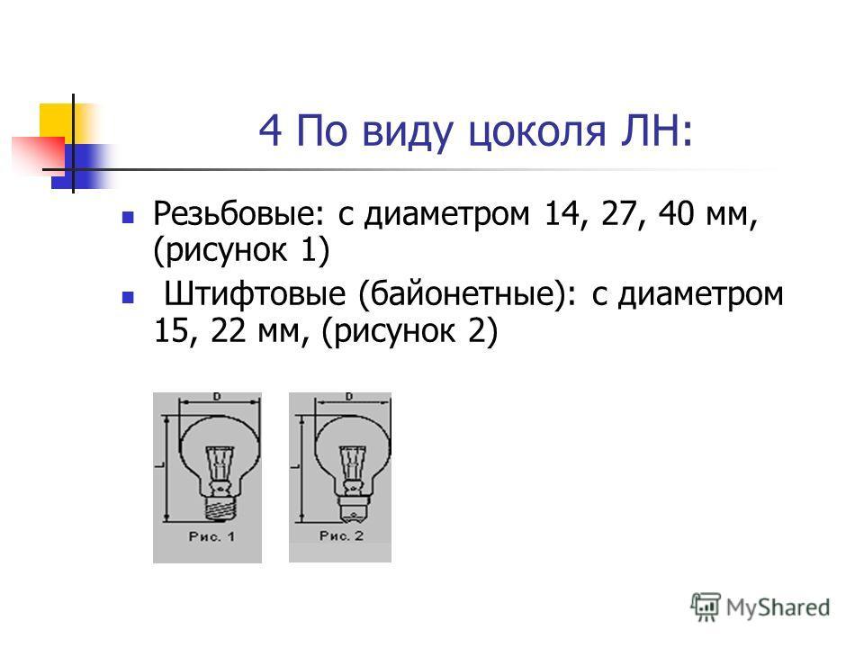 4 По виду цоколя ЛН: Резьбовые: с диаметром 14, 27, 40 мм, (рисунок 1) Штифтовые (байонетные): с диаметром 15, 22 мм, (рисунок 2)