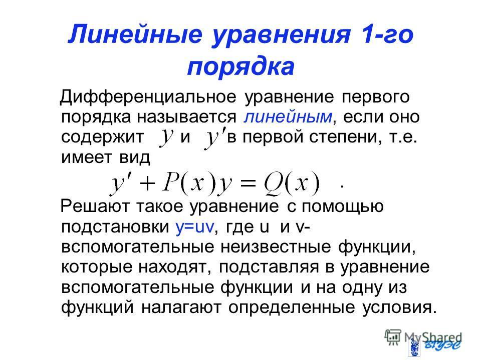 Линейные уравнения 1-го порядка Дифференциальное уравнение первого порядка называется линейным, если оно содержит и в первой степени, т.е. имеет вид. Решают такое уравнение с помощью подстановки y=uv, где u и v- вспомогательные неизвестные функции, к