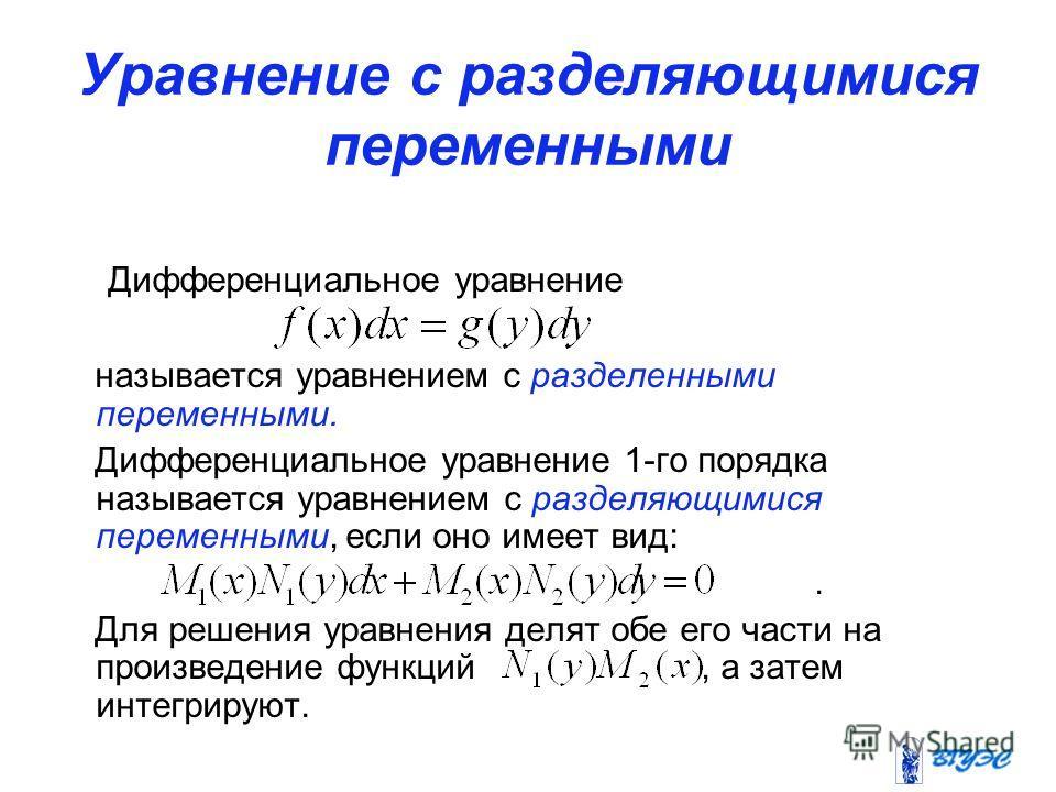 Уравнение с разделяющимися переменными Дифференциальное уравнение называется уравнением с разделенными переменными. Дифференциальное уравнение 1-го порядка называется уравнением с разделяющимися переменными, если оно имеет вид:. Для решения уравнения