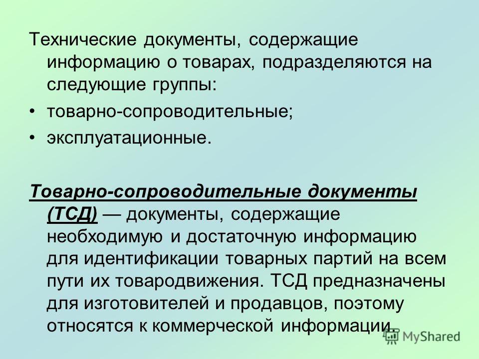 Технические документы, содержащие информацию о товарах, подразделяются на следующие группы: товарно-сопроводительные; эксплуатационные. Товарно-сопроводительные документы (ТСД) документы, содержащие необходимую и достаточную информацию для идентифика
