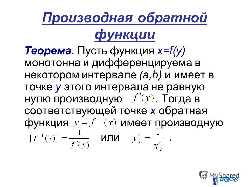 Производная обратной функции Теорема. Пусть функция х=f(y) монотонна и дифференцируема в некотором интервале (a,b) и имеет в точке у этого интервала не равную нулю производную. Тогда в соответствующей точке х обратная функция имеет производную или.