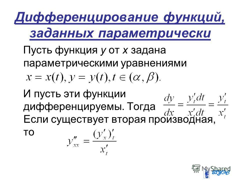 Дифференцирование функций, заданных параметрически Пусть функция у от х задана параметрическими уравнениями И пусть эти функции дифференцируемы. Тогда Если существует вторая производная, то