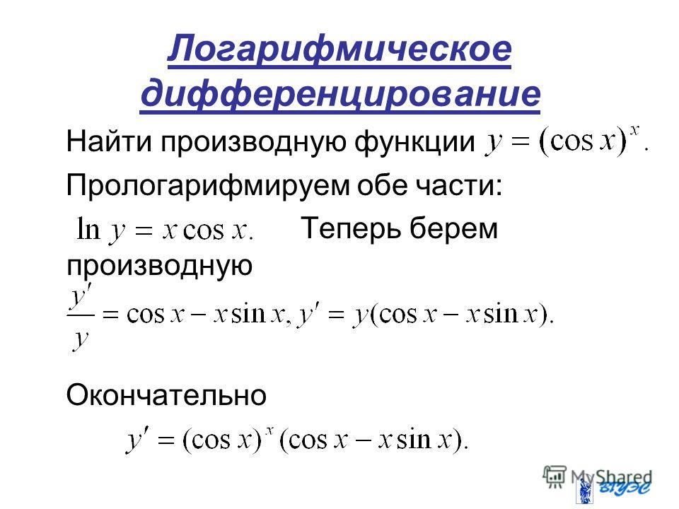 Логарифмическое дифференцирование Найти производную функции Прологарифмируем обе части: Теперь берем производную Окончательно
