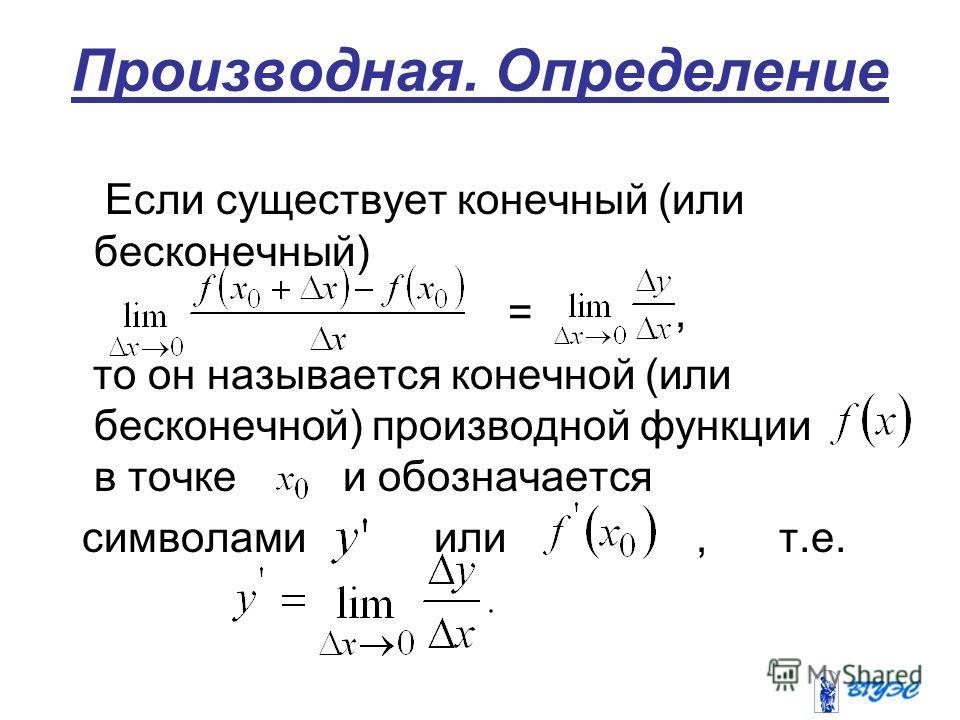 Производная. Определение Если существует конечный (или бесконечный) =, то он называется конечной (или бесконечной) производной функции в точке и обозначается символами или, т.е.