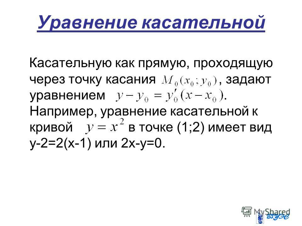 Уравнение касательной Касательную как прямую, проходящую через точку касания, задают уравнением. Например, уравнение касательной к кривой в точке (1;2) имеет вид у-2=2(х-1) или 2х-у=0.