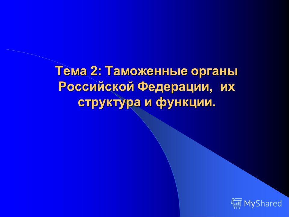 Тема 2: Таможенные органы Российской Федерации, их структура и функции.