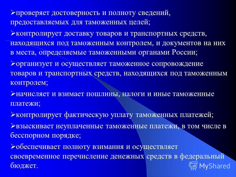 проверяет достоверность и полноту сведений, предоставляемых для таможенных целей; контролирует доставку товаров и транспортных средств, находящихся под таможенным контролем, и документов на них в места, определяемые таможенными органами России; орган
