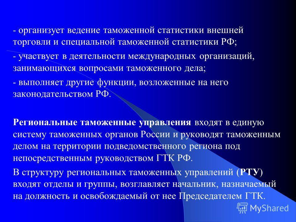 - организует ведение таможенной статистики внешней торговли и специальной таможенной статистики РФ; - участвует в деятельности международных организаций, занимающихся вопросами таможенного дела; - выполняет другие функции, возложенные на него законод