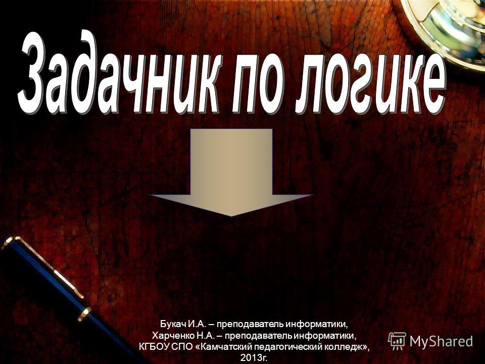 Букач И.А. – преподаватель информатики, Харченко Н.А. – преподаватель информатики, КГБОУ СПО «Камчатский педагогический колледж», 2013г.