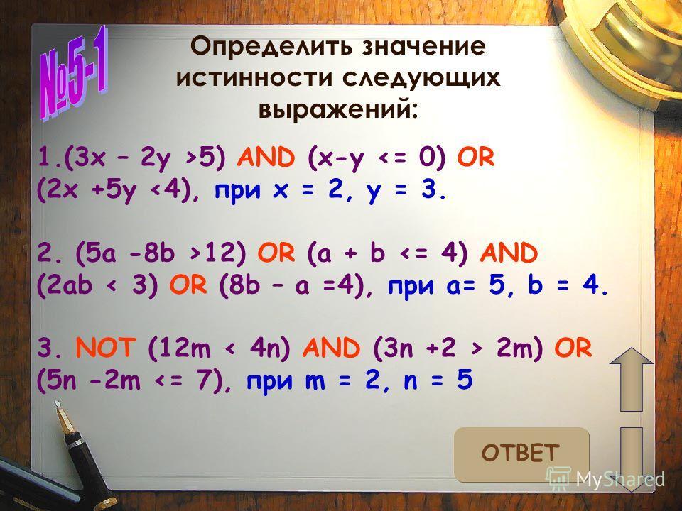 Определить значение истинности следующих выражений: ОТВЕТ 1.(3x – 2y >5) AND (x-y