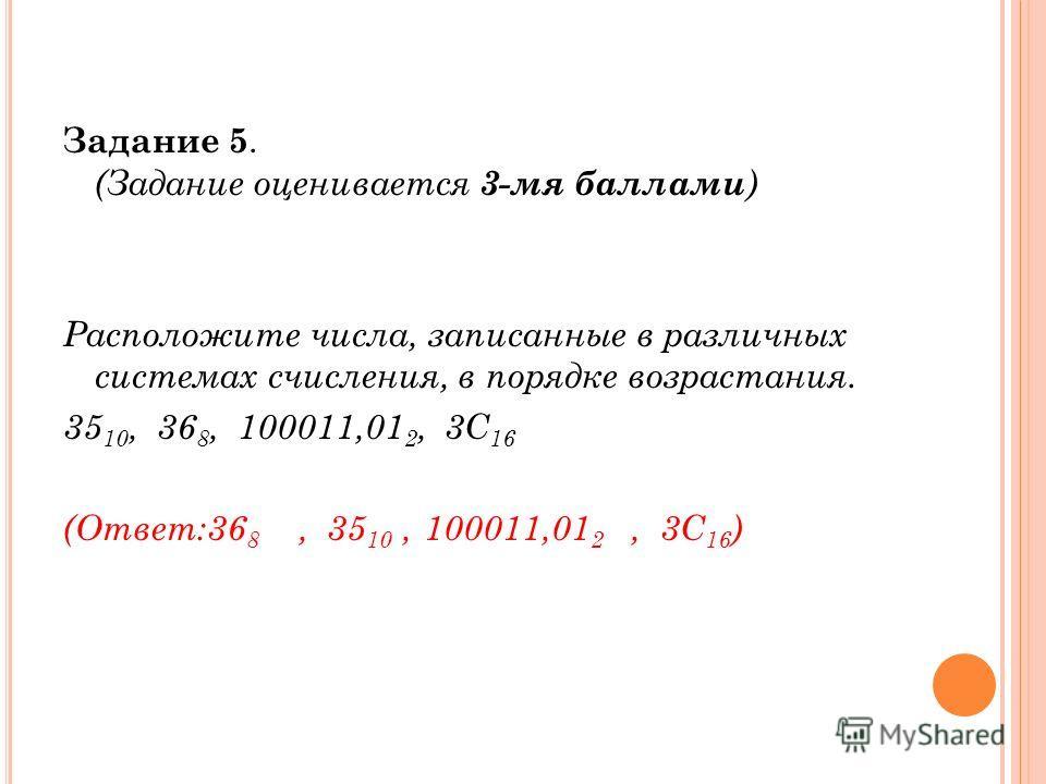 Задание 5. (Задание оценивается 3-мя баллами ) Расположите числа, записанные в различных системах счисления, в порядке возрастания. 35 10, 36 8, 100011,01 2, 3C 16 (Ответ:36 8, 35 10, 100011,01 2, 3C 16 )