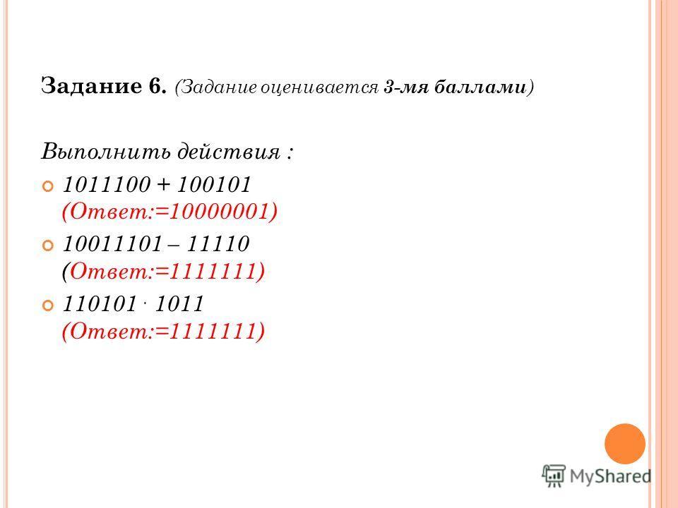 Задание 6. (Задание оценивается 3-мя баллами ) Выполнить действия : 1011100 + 100101 (Ответ:=10000001) 10011101 – 11110 (Ответ:=1111111) 110101. 1011 (Ответ:=1111111)