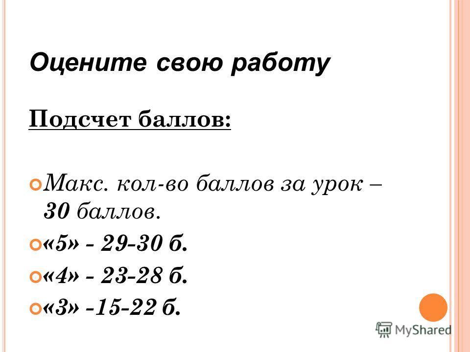 Оцените свою работу Подсчет баллов: Макс. кол-во баллов за урок – 30 баллов. «5» - 29-30 б. «4» - 23-28 б. «3» -15-22 б.