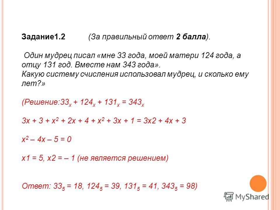 Задание1.2 (За правильный ответ 2 балла). Один мудрец писал «мне 33 года, моей матери 124 года, а отцу 131 год. Вместе нам 343 года». Какую систему счисления использовал мудрец, и сколько ему лет?» (Решение:33 х + 124 х + 131 х = 343 х 3х + 3 + х 2 +