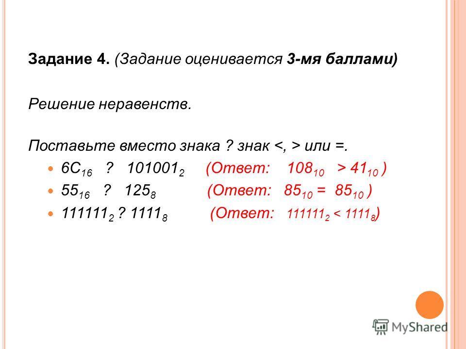 Задание 4. (Задание оценивается 3-мя баллами) Решение неравенств. Поставьте вместо знака ? знак или =. 6С 16 ? 101001 2 (Ответ: 108 10 > 41 10 ) 55 16 ? 125 8 (Ответ: 85 10 = 85 10 ) 111111 2 ? 1111 8 (Ответ: 111111 2 < 1111 8 )