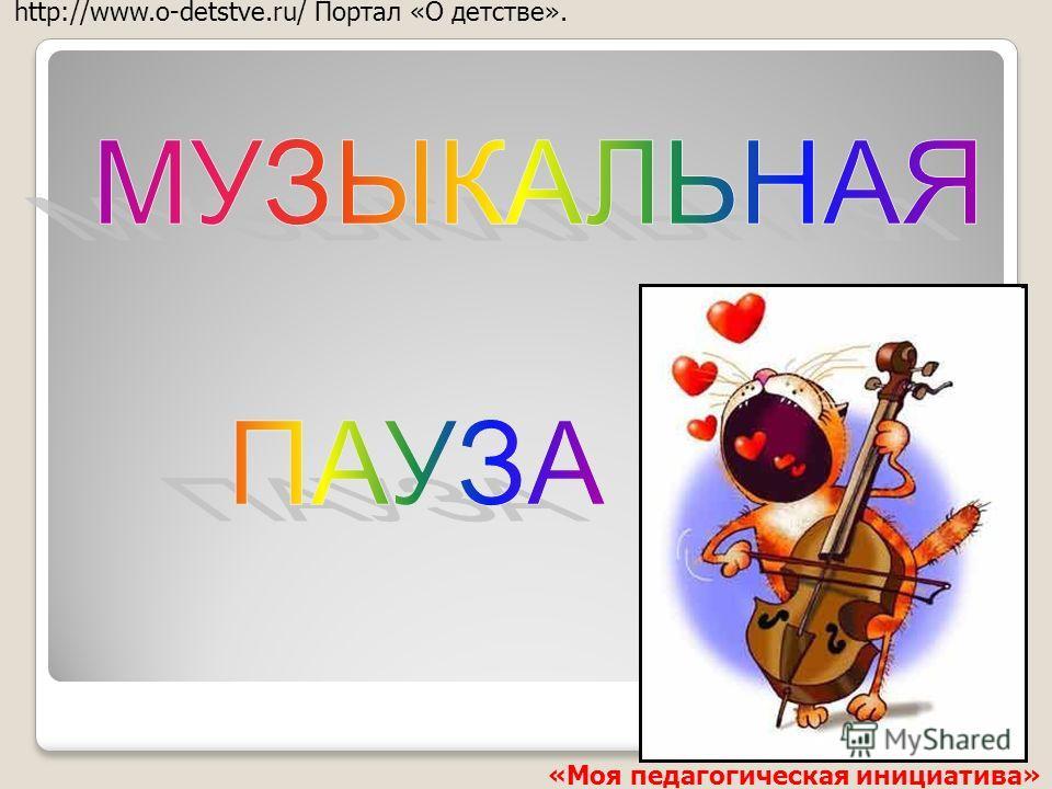 http://www.o-detstve.ru/ Портал «О детстве». «Моя педагогическая инициатива»