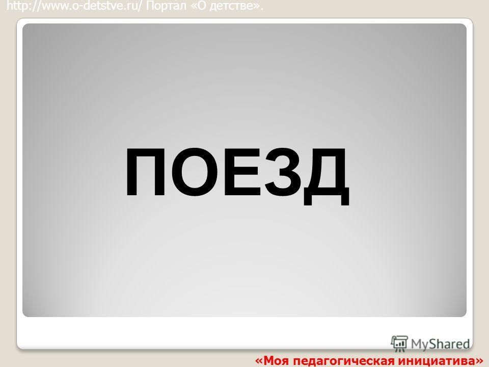 ПОЕЗД http://www.o-detstve.ru/ Портал «О детстве». «Моя педагогическая инициатива»