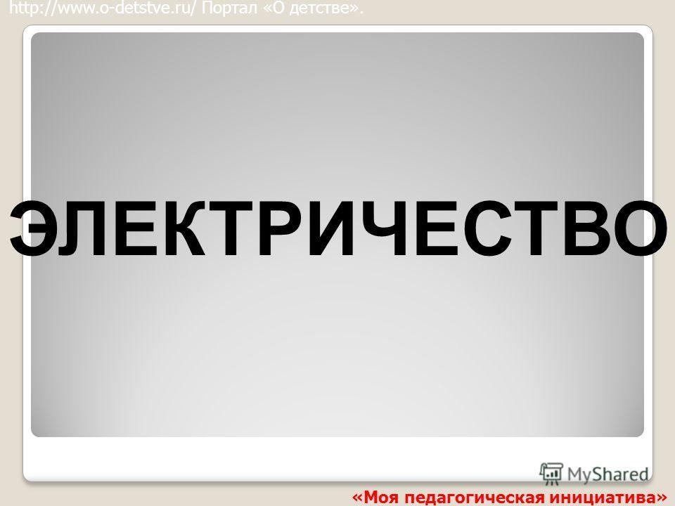 ЭЛЕКТРИЧЕСТВО http://www.o-detstve.ru/ Портал «О детстве». «Моя педагогическая инициатива»