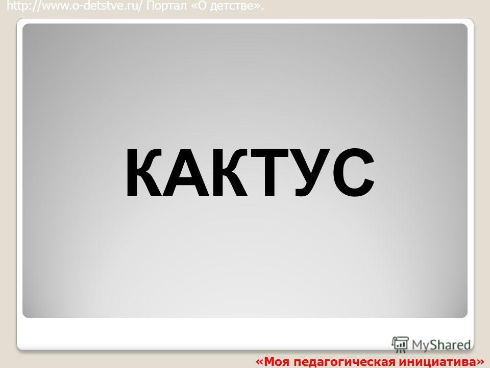 КАКТУС http://www.o-detstve.ru/ Портал «О детстве». «Моя педагогическая инициатива»