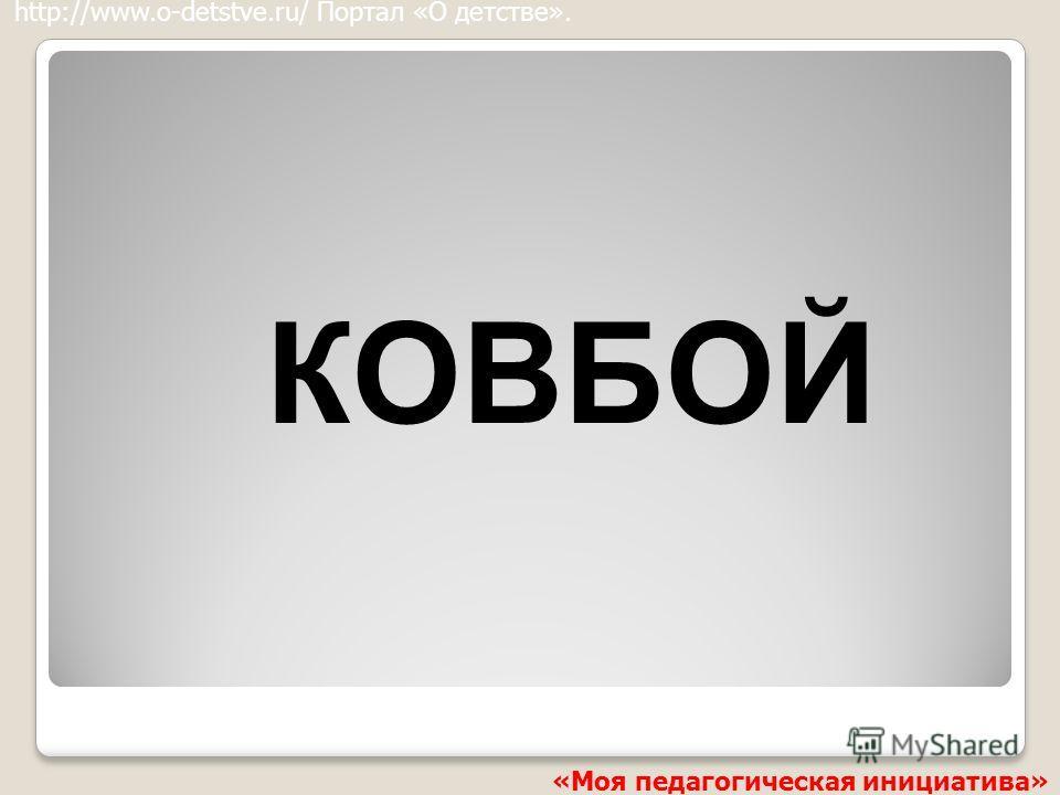 КОВБОЙ http://www.o-detstve.ru/ Портал «О детстве». «Моя педагогическая инициатива»