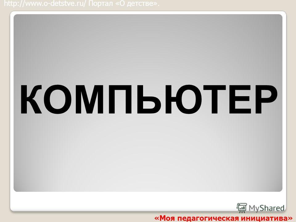 КОМПЬЮТЕР http://www.o-detstve.ru/ Портал «О детстве». «Моя педагогическая инициатива»