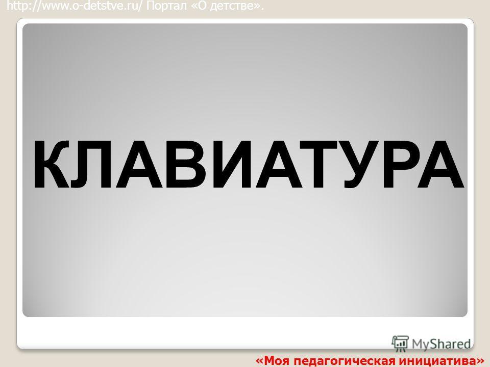 КЛАВИАТУРА http://www.o-detstve.ru/ Портал «О детстве». «Моя педагогическая инициатива»