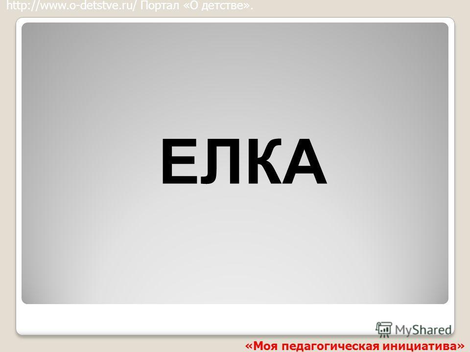 ЕЛКА http://www.o-detstve.ru/ Портал «О детстве». «Моя педагогическая инициатива»