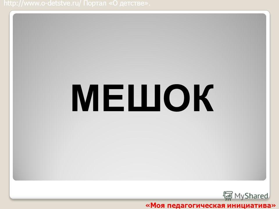 МЕШОК http://www.o-detstve.ru/ Портал «О детстве». «Моя педагогическая инициатива»