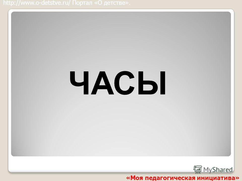 ЧАСЫ http://www.o-detstve.ru/ Портал «О детстве». «Моя педагогическая инициатива»