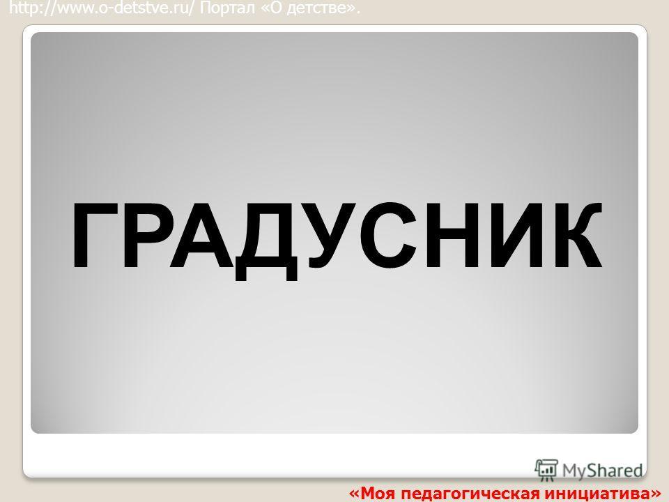 ГРАДУСНИК http://www.o-detstve.ru/ Портал «О детстве». «Моя педагогическая инициатива»