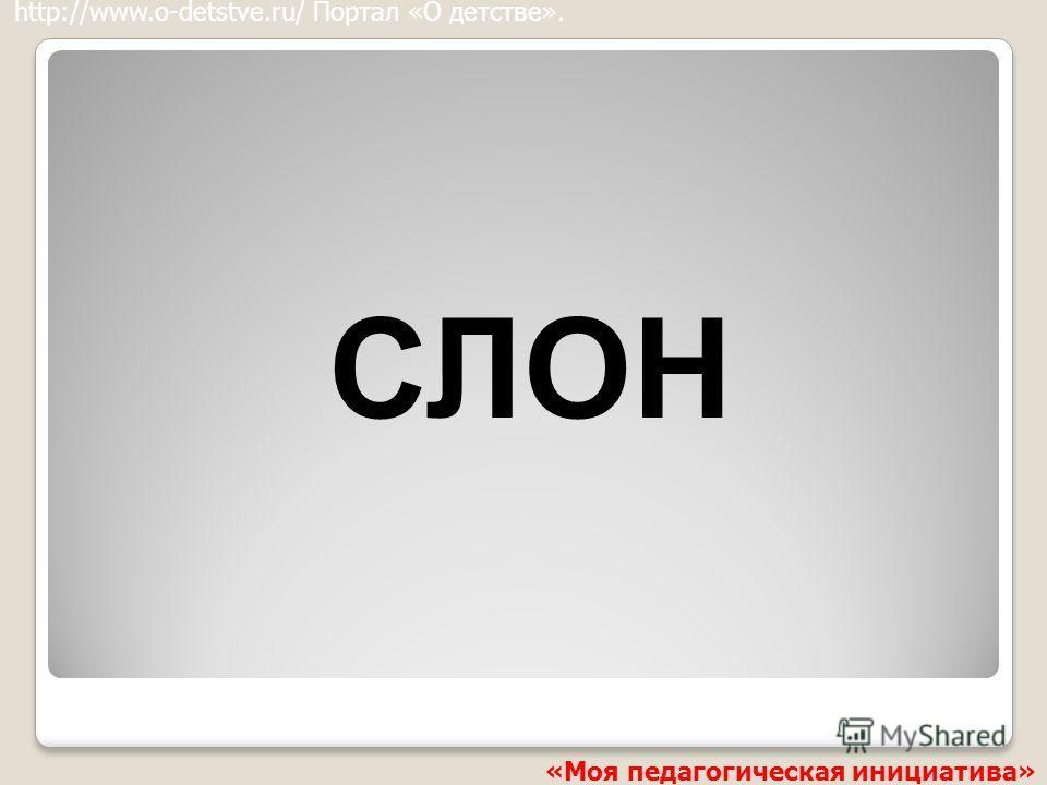СЛОН http://www.o-detstve.ru/ Портал «О детстве». «Моя педагогическая инициатива»