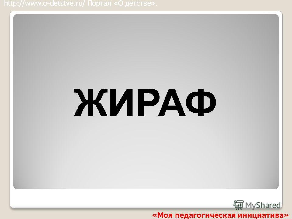 ЖИРАФ http://www.o-detstve.ru/ Портал «О детстве». «Моя педагогическая инициатива»