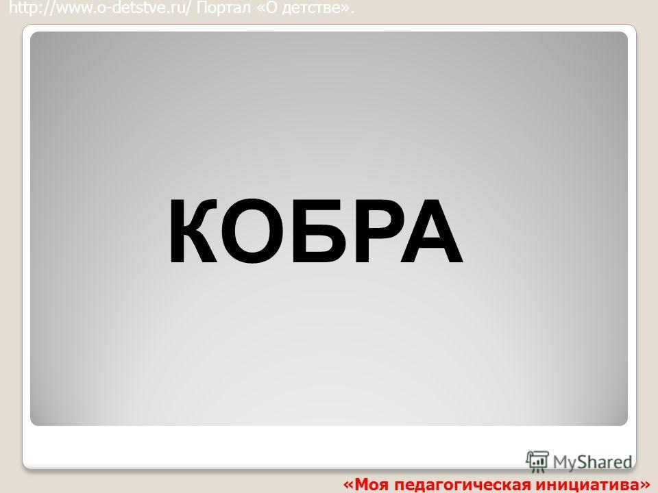 КОБРА http://www.o-detstve.ru/ Портал «О детстве». «Моя педагогическая инициатива»