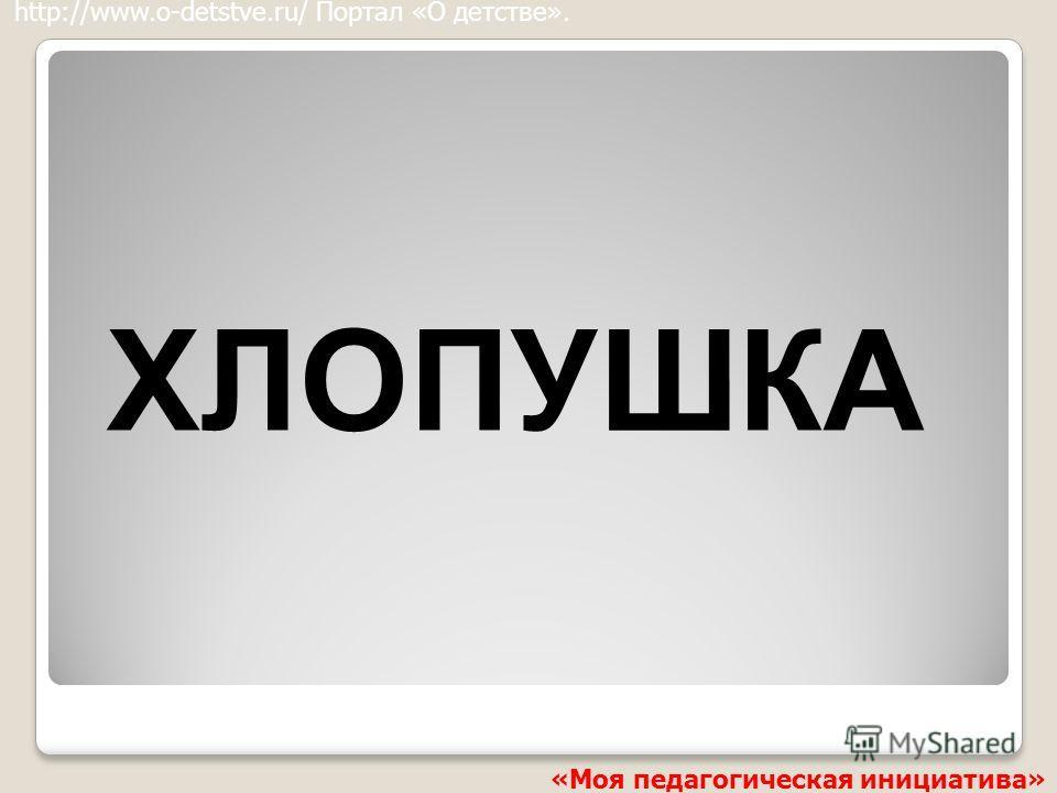 ХЛОПУШКА http://www.o-detstve.ru/ Портал «О детстве». «Моя педагогическая инициатива»