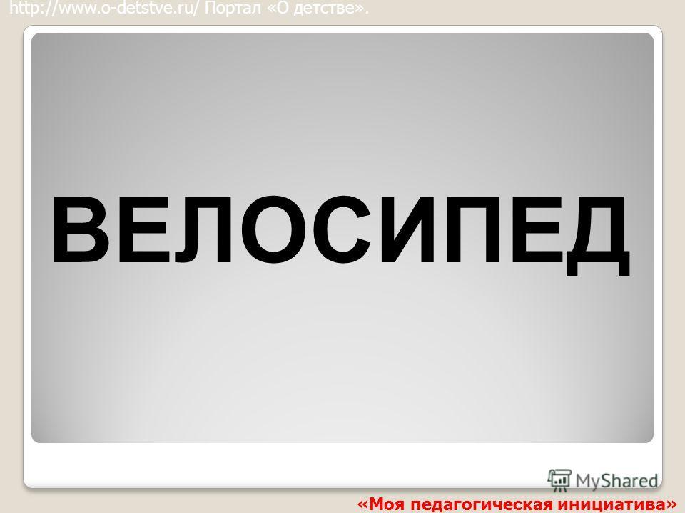 ВЕЛОСИПЕД http://www.o-detstve.ru/ Портал «О детстве». «Моя педагогическая инициатива»