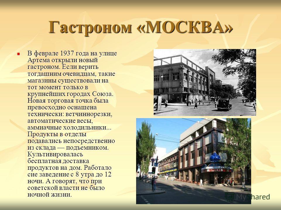Гастроном «МОСКВА» В феврале 1937 года на улице Артема открыли новый гастроном. Если верить тогдашним очевидцам, такие магазины существовали на тот момент только в крупнейших городах Союза. Новая торговая точка была превосходно оснащена технически: в