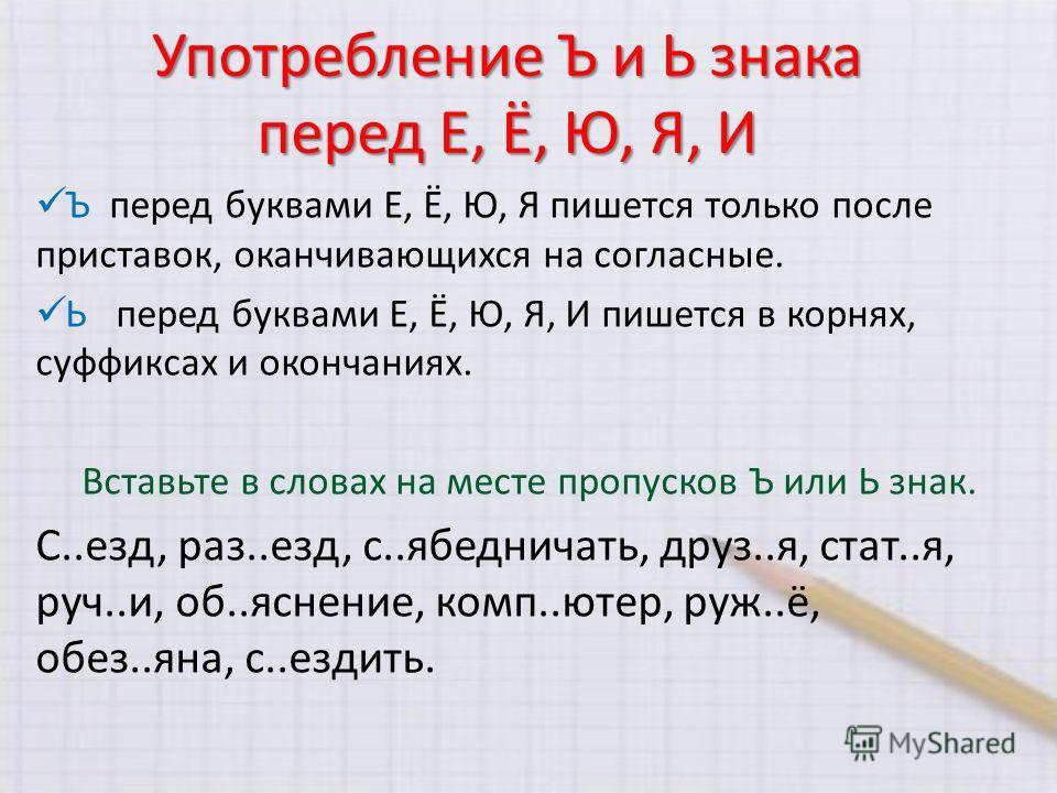 Употребление Ъ и Ь знака перед Е, Ё, Ю, Я, И Ъ перед буквами Е, Ё, Ю, Я пишется только после приставок, оканчивающихся на согласные. Ь перед буквами Е, Ё, Ю, Я, И пишется в корнях, суффиксах и окончаниях. Вставьте в словах на месте пропусков Ъ или Ь