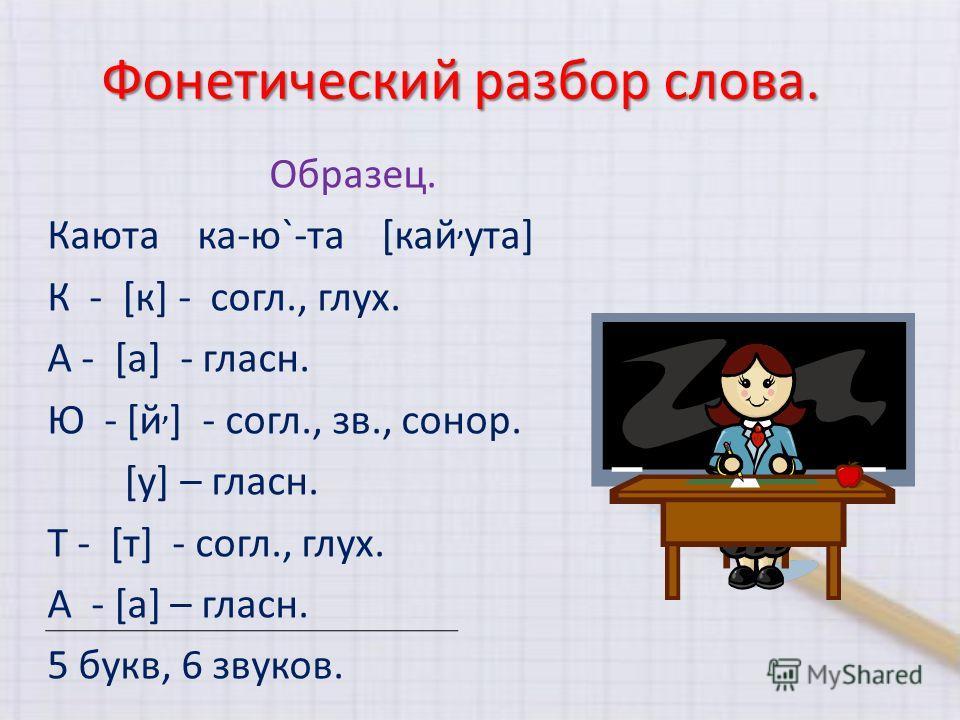 Фонетический разбор слова. Образец. Каюта ка-ю`-та [кай, ута] К - [к] - согл., глух. А - [a] - гласн. Ю - [й, ] - согл., зв., сонор. [у] – гласн. Т - [т] - согл., глух. А - [а] – гласн. 5 букв, 6 звуков.
