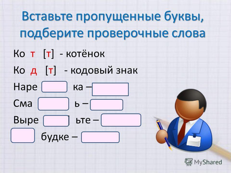 Вставьте пропущенные буквы, подберите проверочные слова Ко т [т] - котёнок Ко д [т] - кодовый знак Наре з [ с] ка – резать Сма ж [ш] ь – смажу Выре ж [ш] ьте – вырежу К [г] будке – к окну