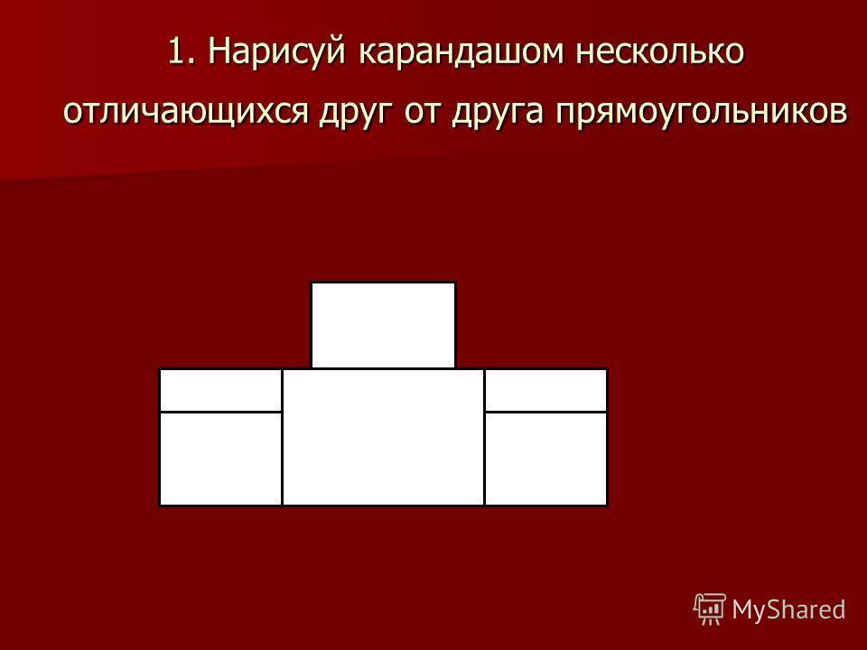 1. Нарисуй карандашом несколько отличающихся друг от друга прямоугольников