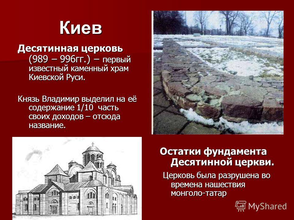 Киев Десятинная церковь (989 – 996гг.) – первый известный каменный храм Киевской Руси. Князь Владимир выделил на её содержание 1/10 часть своих доходов – отсюда название. Остатки фундамента Десятинной церкви. Церковь была разрушена во времена нашеств