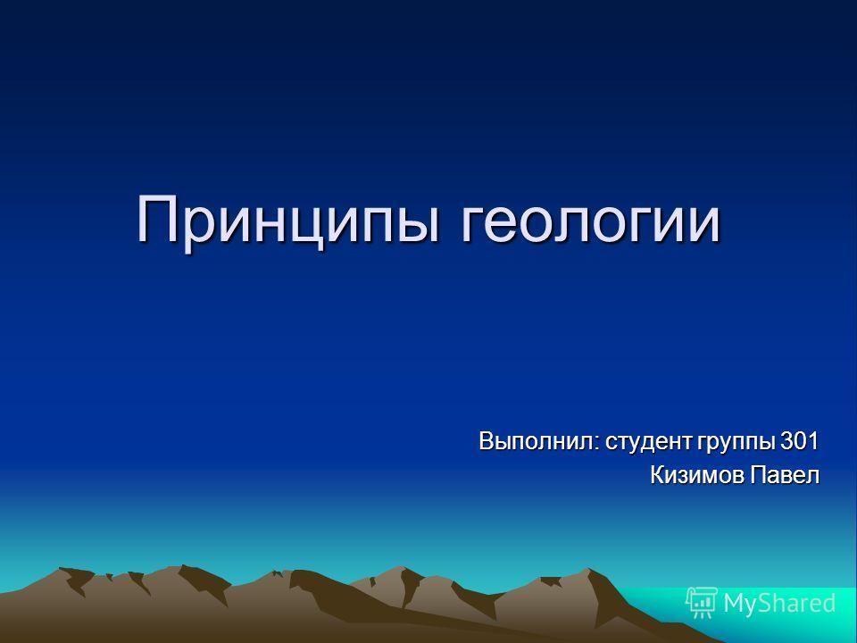 Принципы геологии Выполнил: студент группы 301 Кизимов Павел