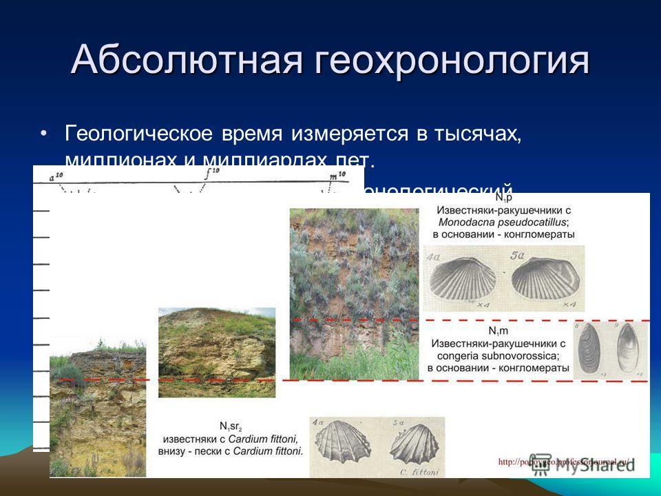 Абсолютная геохронология Геологическое время измеряется в тысячах, миллионах и миллиардах лет. Основной метод- радиогеохронологический (изотопный). По периоду полураспаду и соотношению изотоп/продукт его распада, можно рассчитывать возраст горных пор