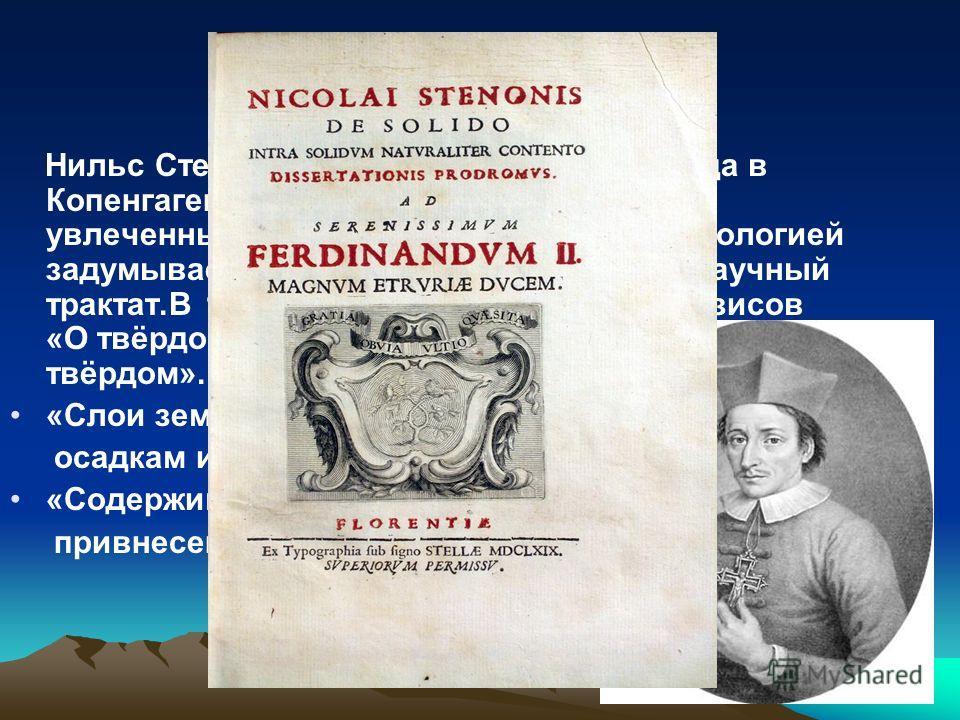 Николай Стенон Нильс Стенсен родился 1 января 1638 года в Копенгагене. В начале 1668 года Стенон, увлеченный ископаемыми остатками и геологией задумывает написать об этом большой научный трактат.В 1669 году публикует сборник тезисов «О твёрдом, содер