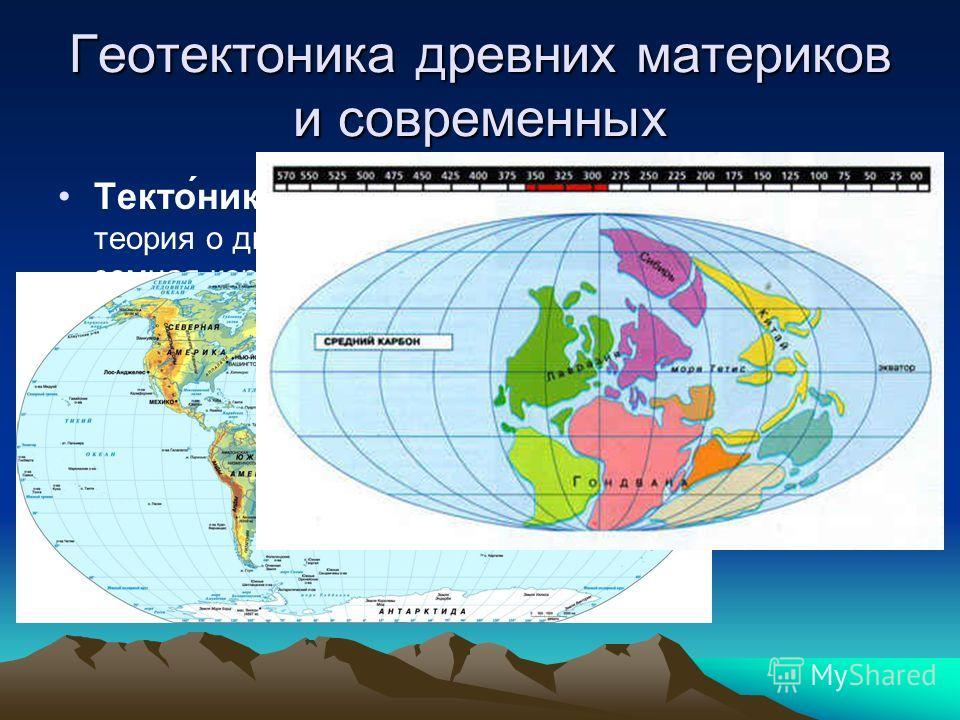 Геотектоника древних материков и современных Текто́ника плит современная геологическая теория о движении литосферы, согласно которой земная кора состоит из относительно целостных блоков плит, которые находятся в постоянном движении относительно друг