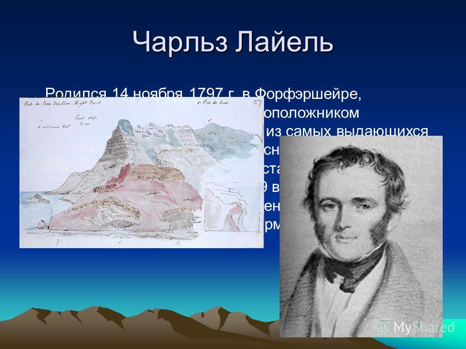 Чарльз Лайель Родился 14 ноября 1797 г. в Форфэршейре, в Шотландии.Является основоположником современной геологии, «один из самых выдающихся учёных XIX столетия». Его «Основы геологии», опубликованные в 1830 году, стали одной из самых значительных на