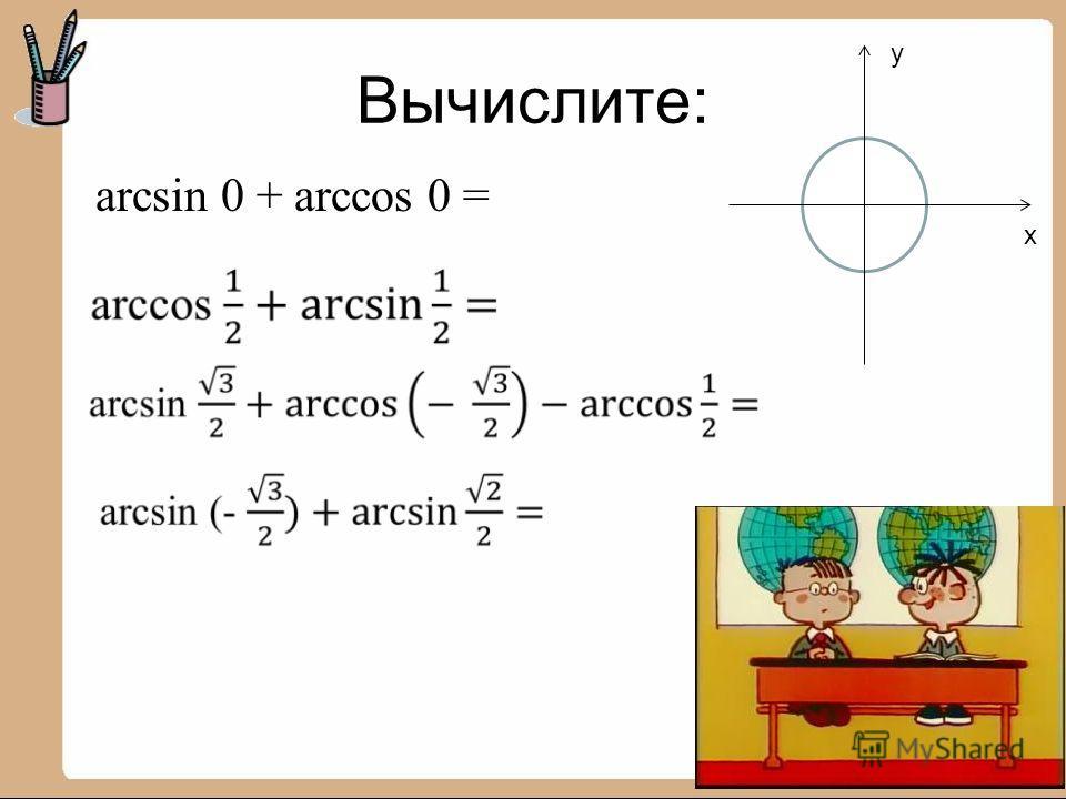 Вычислите: y x arcsin 0 + arccos 0 =