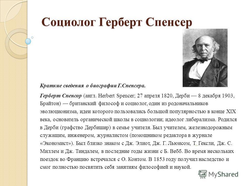 Социолог Герберт Спенсер Краткие сведения о биографии Г.Спенсера. Герберт Спенсор (англ. Herbert Spencer; 27 апреля 1820, Дерби 8 декабря 1903, Брайтон) британский философ и социолог, один из родоначальников эволюционизма, идеи которого пользовались